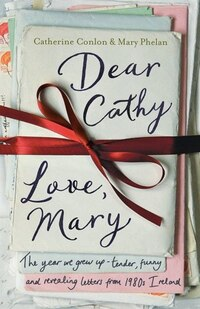 Dear Cathy... Love, Mary: The Year We Grew Up -- Tender, Funny And Revealing Letters From 1980s…