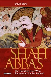 Shah Abbas: The Ruthless King Who Became an Iranian Legend