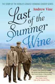 Last of the Summer Wine: The Inside Story of the Worldâ?Ts Longest-Running Comedy Programme by Andrew Vine