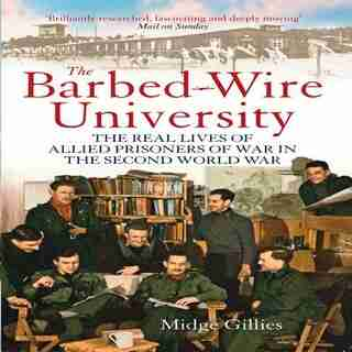 The Barbed-wire University: The Real Lives Of Allied Prisoners Of War In The Second World War by Midge Gillies