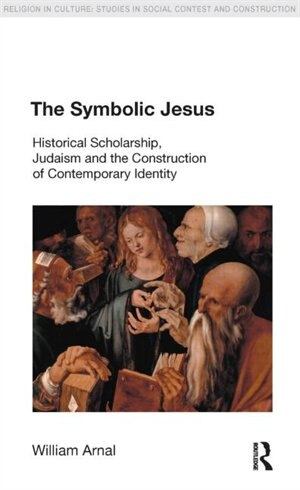 The Symbolic Jesus: Historical Scholarship, Judaism and the Construction of Contemporary Identity by William E. Arnal