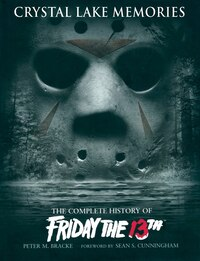 Crystal Lake Memories: The Complete History of Friday The 13th: The Complete History of Friday The…