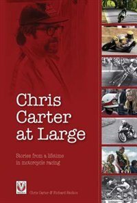 Chris Carter At Large: Stories From A Lifetime In Motorcycle Racing by Chris Carter
