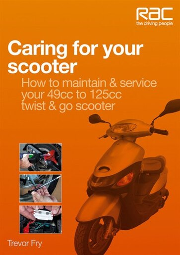 Caring for Your Scooter: How to Maintain & Service Your 49cc to 125cc Twist & Go Scooter by Trevor Fry