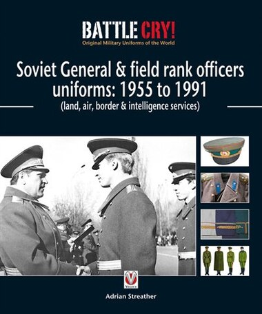 Soviet General & Field Rank Officers Uniforms: 1955 To 1991: Land, Air, Border & Intelligence Services by Adrian Streather