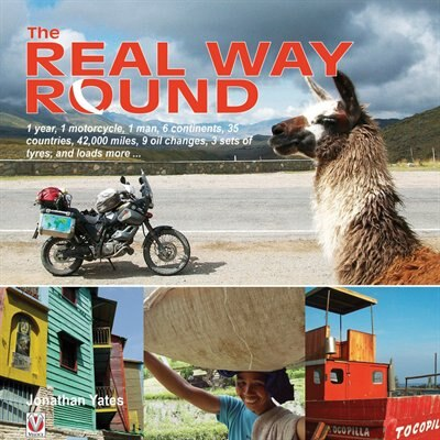 The Real Way Round: A 1 Year, 1 Motorcycle, 1 Man, 6 Continents, 35 Countries, 42,000 Miles, 9 Oil Changes, 3 Sets Of T by Jonathan Yates