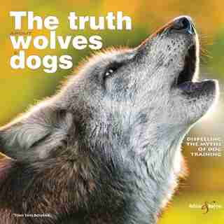 The Truth About Wolves And Dogs: Dispelling The Myths Of Dog Training by Toni Shelbourne