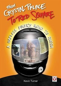 From Crystal Palace To Red Square: A Hapless Biker's Road To Russia by Kevin Turner