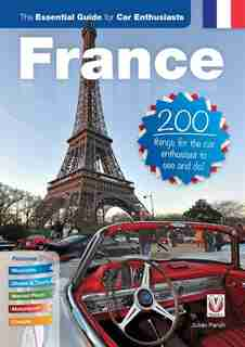 France: The Essential Guide For Car Enthusiasts: 200 Things For The Car Enthusiast To See And Do by Julian Parish