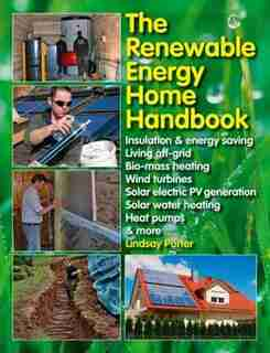The Renewable Energy Home Handbook: Insulation & Energy Saving, Living Off-grid, Bio-mass Heating, Wind Turbines, Solar Electric Pv Gen by Lindsay Porter