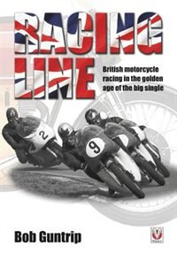 Racing Line: British Motorcycle Racing In The Golden Age Of The Big Single by Bob Guntrip