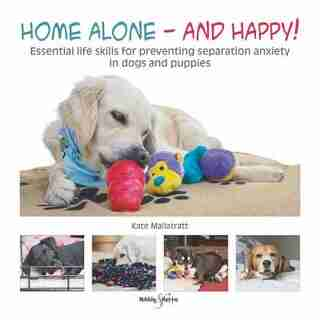 Home Alone And Happy!: Essential Life Skills For Preventing Separation Anxiety In Dogs And Puppies by Kate Mallatratt