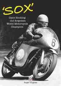 Sox: Gary Hocking - The Forgotten World Motorcycle Champion by Roger Hughes