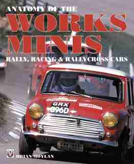 Anatomy Of The Works Minis: Rally, Racing & Rallycross Cars by Brian Moylan