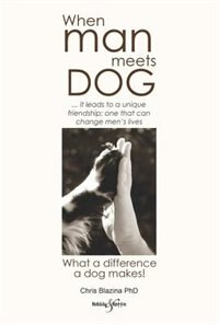 When Man Meets Dog: What A Difference A Dog Makes! by Chris Blazina