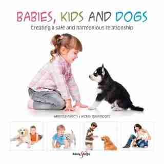 Babies, Kids And Dogs: Creating A Safe And Harmonious Relationship by Melissa Fallon