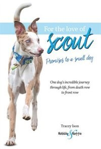 For The Love Of Scout: Promises To A Small Dog by Tracey Ison