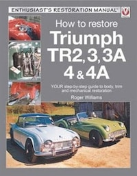How To Restore Triumph Tr2, 3, 3a, 4 & 4a: Your Step-by-step Guide To Body, Trim And Mechanical…