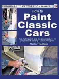 How To Paint Classic Cars: Tips, Techniques & Step-by-step Procedures For Preparation & Painting - Colour Throughout by Martin Thaddeus