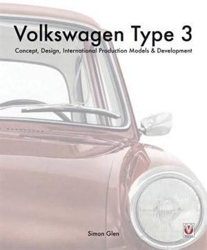 Volkswagen Type 3: Concept, Design, International Production Models & Development by Simon Glen