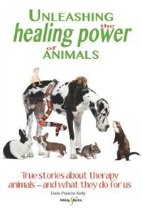Unleashing The Healing Power Of Animals: True Stories About Therapy Animals - And What They Do For Us by Dale Preece-kelly