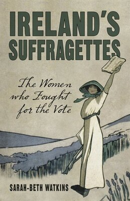 Book Ireland's Suffragettes: The Women Who Fought For The Vote by Sarah-beth Watkins