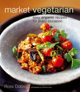 Market Vegetarian: Easy Organic Recipes For Every Occasion
