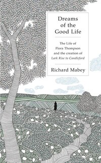 Dreams Of The Good Life: The Life Of Flora Thompson And The Creation Of Lark Rise To Cand