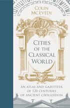 Cities Of The Classical World: An Atlas And Gazetteer Of 120 Centuries Of Ancient Civilization