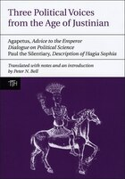 Three Political Voices from the Age of Justinian: Agapetus - Advice to the Emperor, Dialogue on…