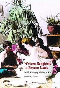 Western Daughters in Eastern Lands: British Missionary Women in Asia by Rosemary Seton