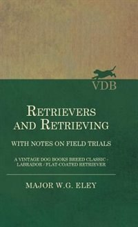 Retrievers And Retrieving - with Notes On Field Trials (A Vintage Dog Books Breed Classic…