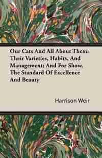 Our Cats And All About Them: Their Varieties, Habits, And Management; And For Show, The Standard Of Excellence And Beauty by Harrison Weir