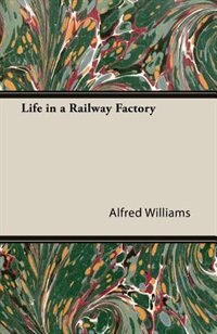Life In A Railway Factory by Alfred Williams