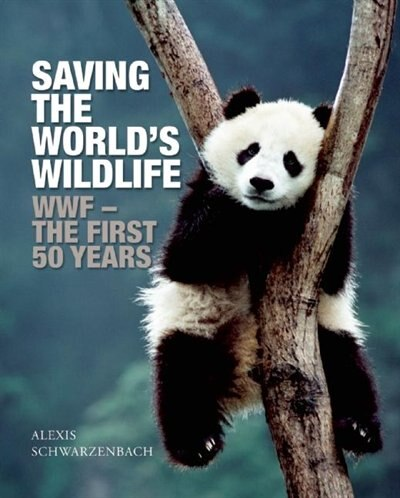 Saving the World's Wildlife: The WWF's First Fifty Years de Alexis Schwarzenbach