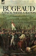 Bugeaud: a Pack with a Baton-The Early Campaigns of a Soldier of Napoleon's Army Who Would Become a…