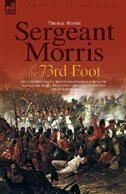 Sergeant Morris of  the 73rd Foot: the Experiences of a British Infantryman During the Napoleonic…