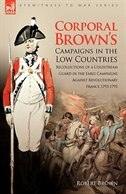 Corporal Brown's Campaigns in the Low Countries: Recollections of a Coldstream Guard in the Early…