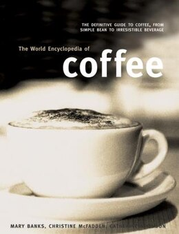 Book The World Encyclopedia Of Coffee: The Definitive Guide To Coffee, From Simple Bean To Irresistible… by Mary Banks