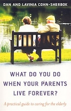 What Do You Do When Your Parents Live Forever?: A practical guide to caring for the elderly