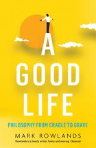 A Good Life: Philosophy From Cradle To Grave