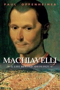 Machiavelli: A Life Beyond Ideology