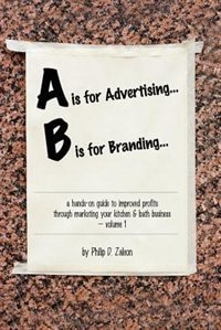 A Is For Advertising... B Is For Branding - A Hands-on Guide To Improved Profits Through Marketing Your Kitchen & Bath Business - Volume 1 by Philip Zaleon