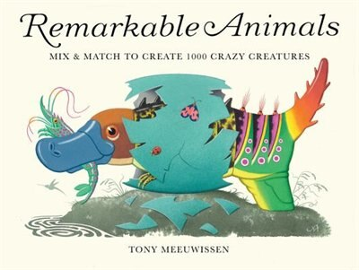 Remarkable Animals: Mix & Match To Create 1000 Crazy Creatures by Tony Meeuwissen