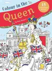 Colour In The Queen: Celebrate The Queen's Life With 15 Frameable Prints by Nick Maland