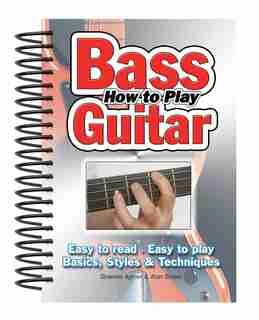How To Play Bass Guitar: Easy To Read, Easy To Play; Basics, Styles & Techniques by Alan Brown
