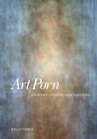 Art/Porn: A History of Seeing and Touching