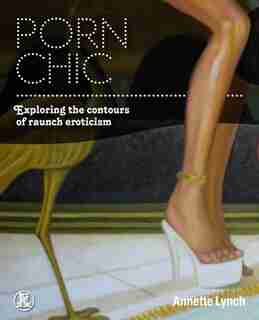 Porn Chic: Exploring the Contours of Raunch Eroticism by Annette Lynch
