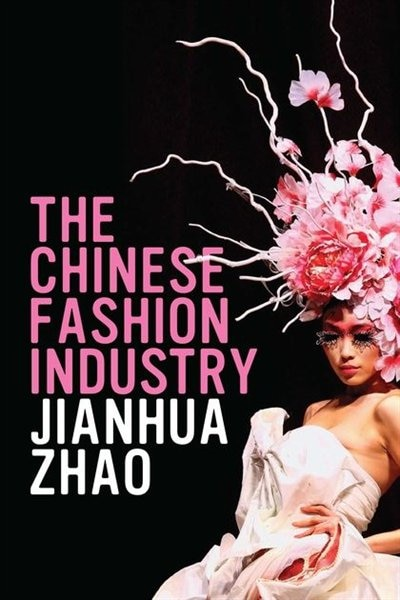 The Chinese Fashion Industry: An Ethnographic Approach by Jianhua Zhao