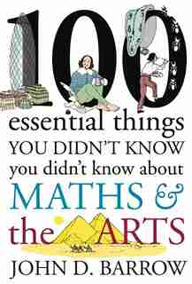 100 Essential Things You Didn't Know You Didn't Know About Maths & The Arts by JOHN D. BARROW